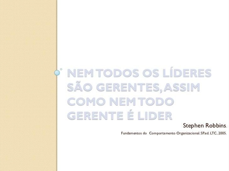 NEM TODOS OS LÍDERESSÃO GERENTES, ASSIMCOMO NEM TODOGERENTE É LIDER                                           Stephen Robb...