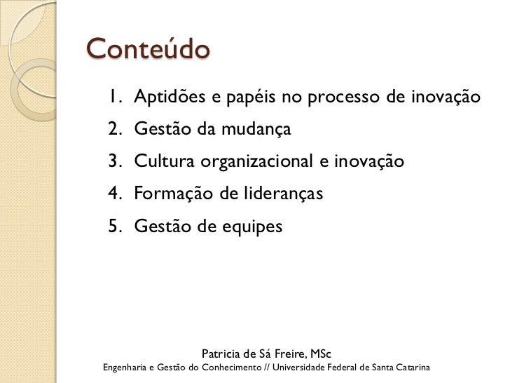 Conteúdo  1. Aptidões e papéis no processo de inovação  2. Gestão da mudança  3. Cultura organizacional e inovação  4. For...