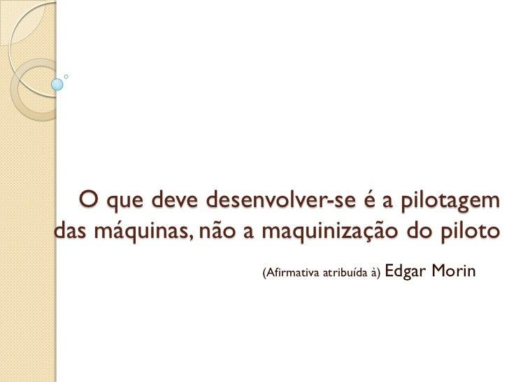 O que deve desenvolver-se é a pilotagemdas máquinas, não a maquinização do piloto                   (Afirmativa atribuída ...