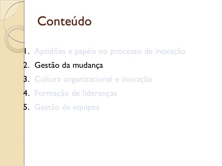 Conteúdo1. Aptidões e papéis no processo de inovação2. Gestão da mudança3. Cultura organizacional e inovação4. Formação de...