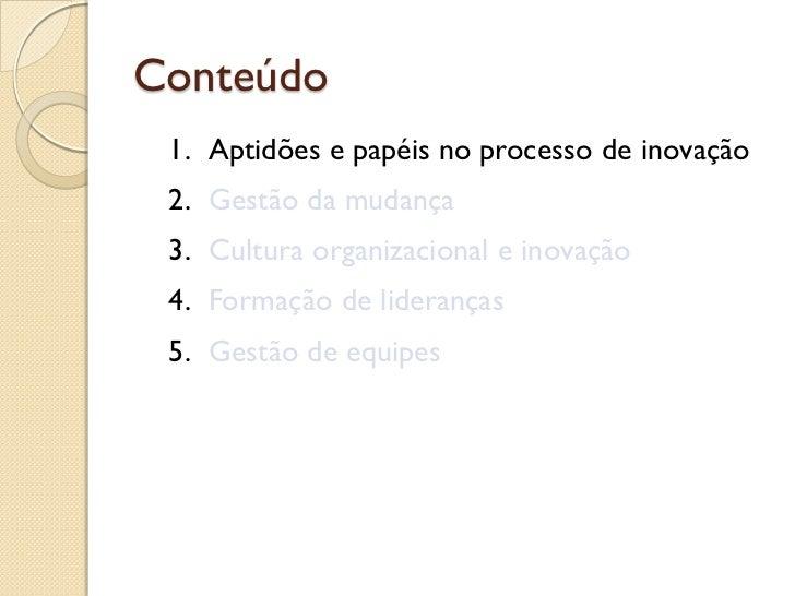 Conteúdo 1. Aptidões e papéis no processo de inovação 2. Gestão da mudança 3. Cultura organizacional e inovação 4. Formaçã...