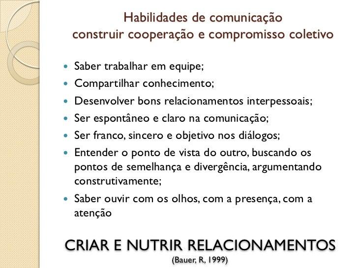 Habilidades de comunicação    construir cooperação e compromisso coletivo Saber trabalhar em equipe; Compartilhar conhec...