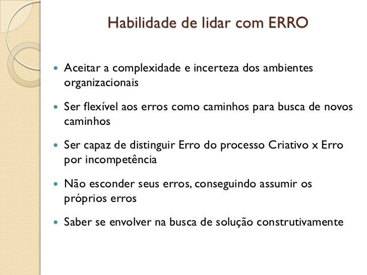 Habilidade de lidar com ERRO   Aceitar a complexidade e incerteza dos ambientes    organizacionais   Ser flexível aos er...