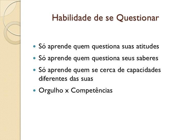 Habilidade de se Questionar   Só aprende quem questiona suas atitudes   Só aprende quem questiona seus saberes   Só apr...