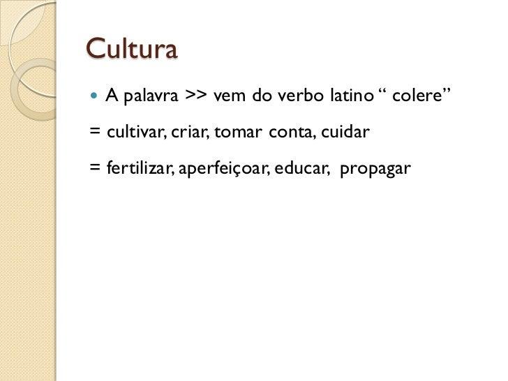 "Cultura   A palavra >> vem do verbo latino "" colere""= cultivar, criar, tomar conta, cuidar= fertilizar, aperfeiçoar, educ..."