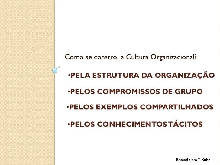 Como se constrói a Cultura Organizacional? •PELA ESTRUTURA DA ORGANIZAÇÃO•PELOS COMPROMISSOS DE GRUPO•PELOS EXEMPLOS COMPA...