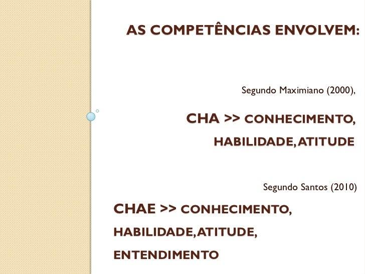 AS COMPETÊNCIAS ENVOLVEM:                 Segundo Maximiano (2000),          CHA >> CONHECIMENTO,             HABILIDADE, ...