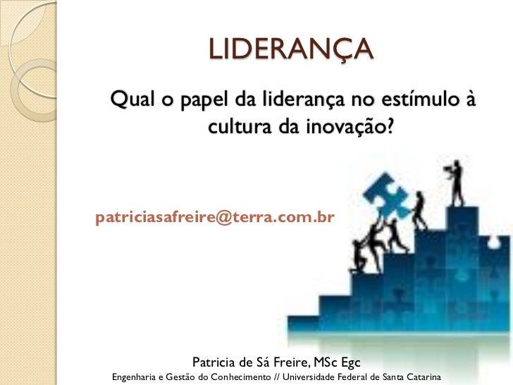 LIDERANÇA Qual o papel da liderança no estímulo à           cultura da inovação?patriciasafreire@terra.com.br             ...