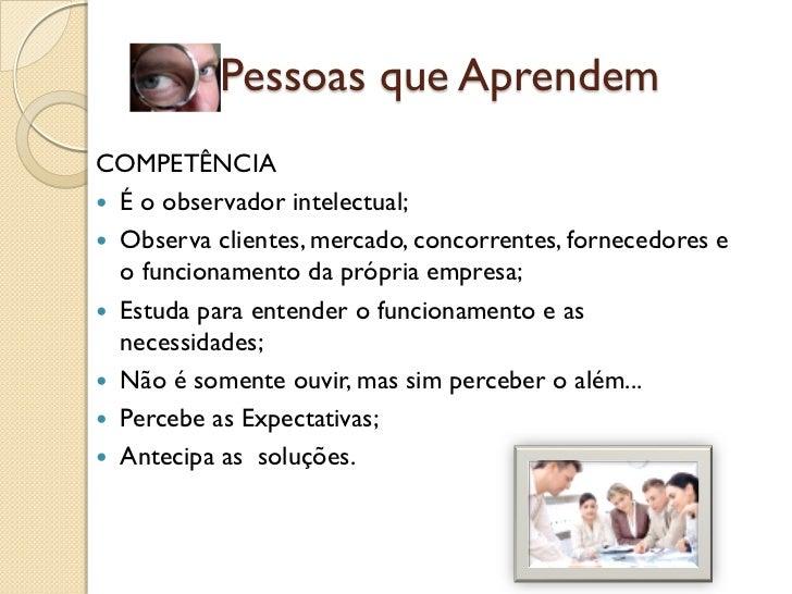 (1a) Pessoas que AprendemCOMPETÊNCIA É o observador intelectual; Observa clientes, mercado, concorrentes, fornecedores e...
