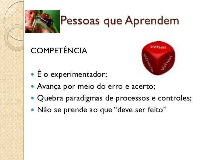(1b) Pessoas que AprendemCOMPETÊNCIA É o experimentador; Avança por meio do erro e acerto; Quebra paradigmas de process...