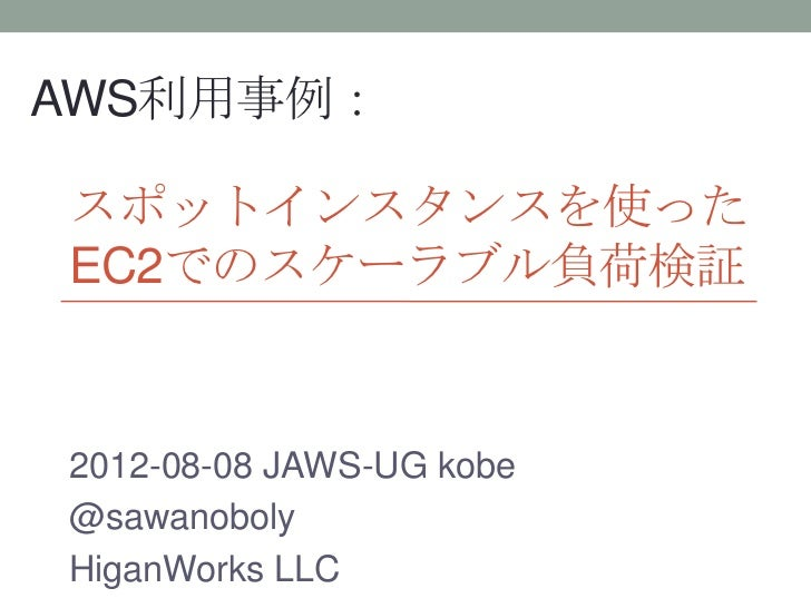 AWS利用事例:スポットインスタンスを使ったEC2でのスケーラブル負荷検証2012-08-08 JAWS-UG kobe@sawanobolyHiganWorks LLC