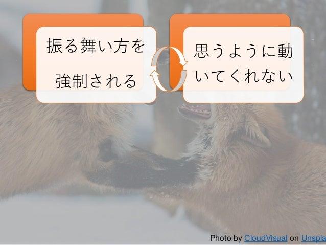 11 振る舞い方を 強制される 思うように動 いてくれない Photo by CloudVisual on Unspla