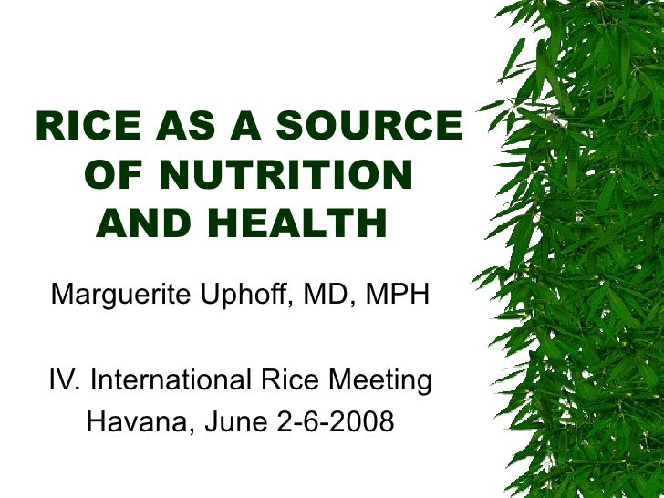 RICE AS A SOURCE OF NUTRITION AND HEALTH  Marguerite Uphoff, MD, MPH IV. International Rice Meeting Havana, June 2-6-2008