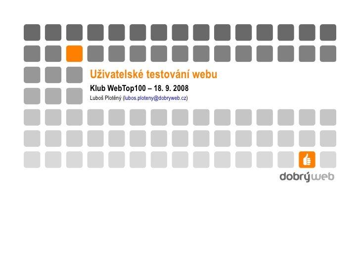 Uživatelské testování webu Klub WebTop100 – 18. 9. 2008 Luboš Plotěný ( lubos.ploteny @ dobryweb.cz )