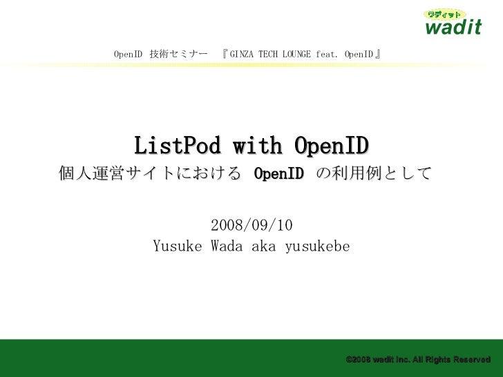 ListPod with OpenID 個人運営サイトにおける  OpenID  の利用例として   2008/09/10 Yusuke Wada aka yusukebe OpenID  技術セミナー 『 GINZA TECH LOUNGE ...