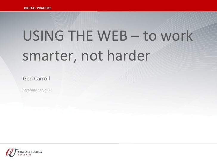 USING THE WEB – to work smarter, not harder September 12,2008 Ged Carroll DIGITAL PRACTICE