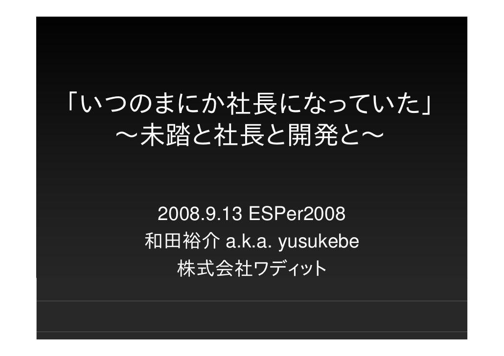 「いつのまにか社長になっていた」   〜未踏と社長と開発と〜      2008.9.13 ESPer2008    和田裕介 a.k.a. yusukebe       株式会社ワディット