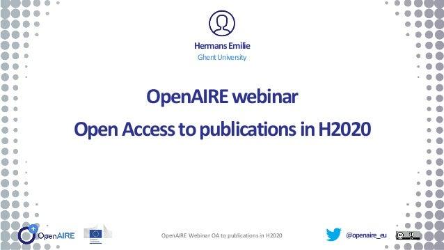 @openaire_eu OpenAIREwebinar OpenAccesstopublicationsinH2020 HermansEmilie GhentUniversity OpenAIRE Webinar OA to publicat...