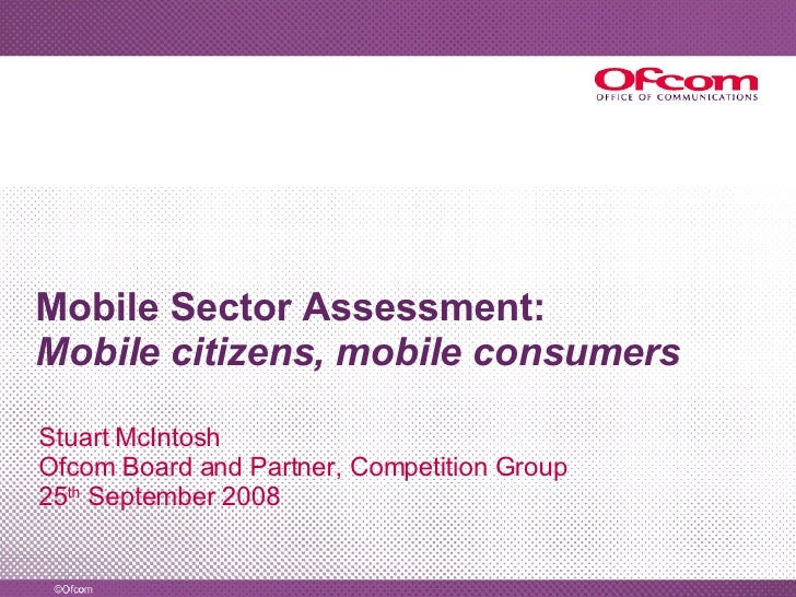 Mobile Sector Assessment: Mobile citizens, mobile consumers Stuart McIntosh Ofcom Board and Partner, Competition Group 25 ...