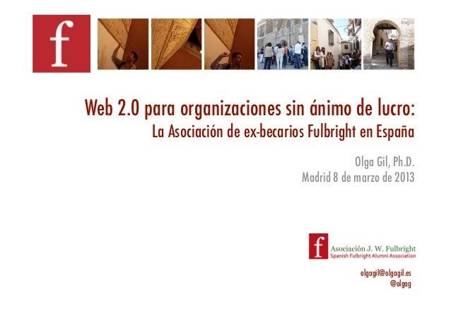 Web 2.0 para organizaciones sin ánimo de lucro: !         La Asociación de ex-becarios Fulbright en España!               ...