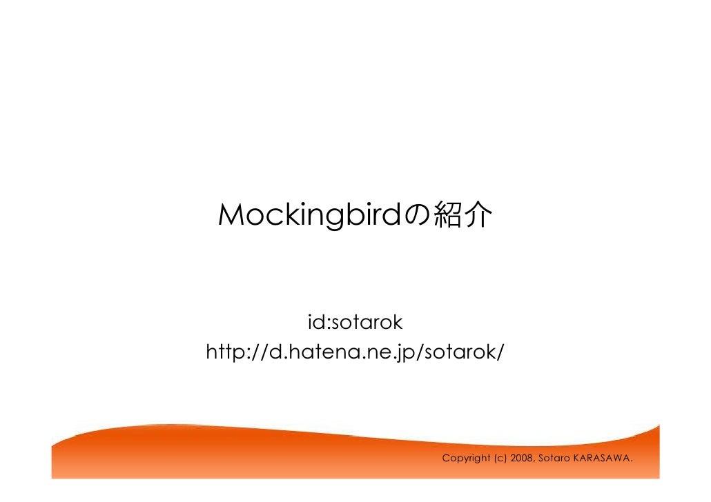 Mockingbirdの紹介              id:sotarok http://d.hatena.ne.jp/sotarok/                            Copyright (c) 2008, Sotar...