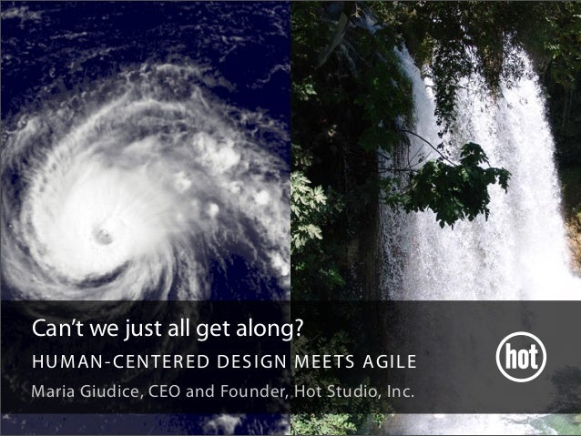 Can't we just all get along? HUMAN-CENTERED DESIGN MEETS AGILE Maria Giudice, CEO and Founder, Hot Studio, Inc.