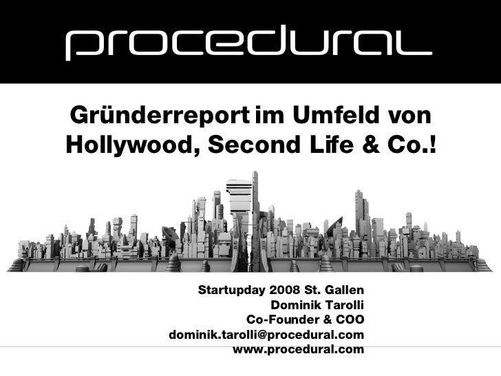 Startupday 2008 St. Gallen Dominik Tarolli Co-Founder & COO [email_address] www.procedural.com Gründerreport im Umfeld von...