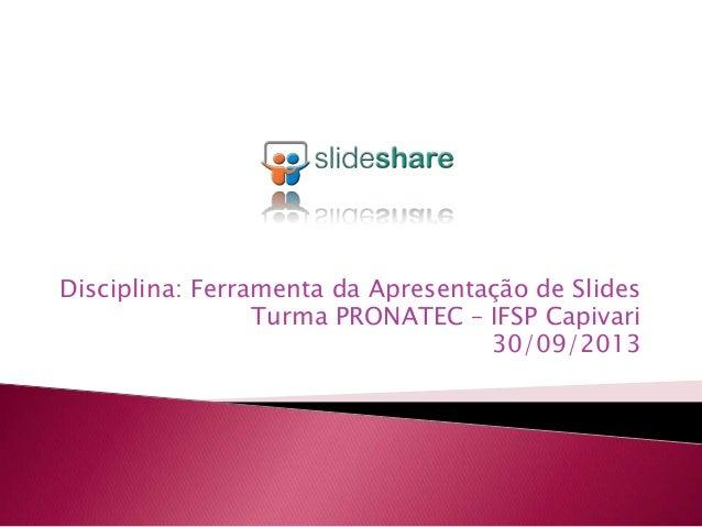 Disciplina: Ferramenta da Apresentação de Slides Turma PRONATEC – IFSP Capivari 30/09/2013