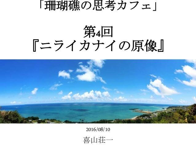 「珊瑚礁の思考カフェ」 第4回 『ニライカナイの原像』 2016/08/10 喜山荘一