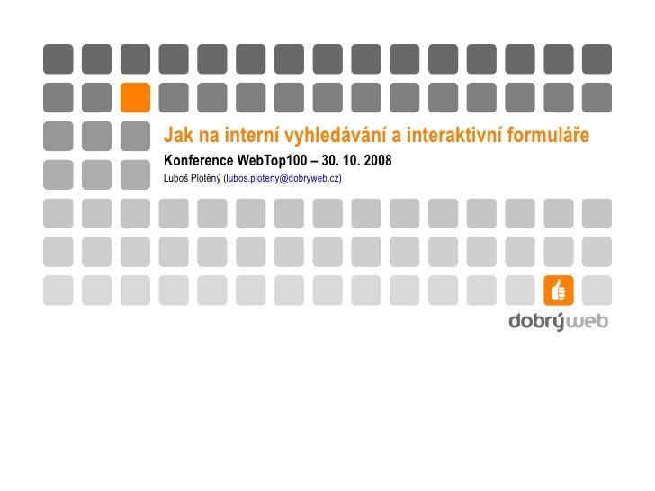Jak na interní vyhledávání a interaktivní formuláře Konference WebTop100 – 30. 10. 2008 Luboš Plotěný ( lubos.ploteny @ do...