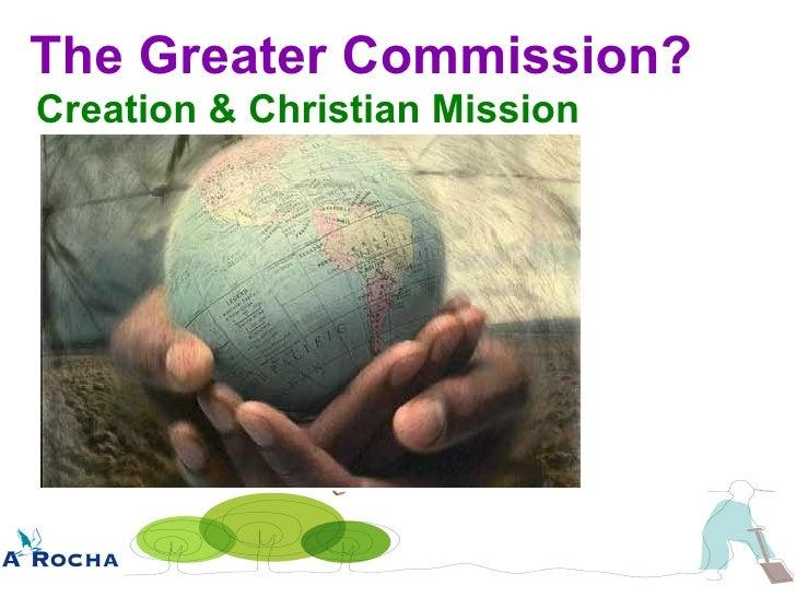The Greater Commission? <ul><li>Creation & Christian Mission </li></ul>