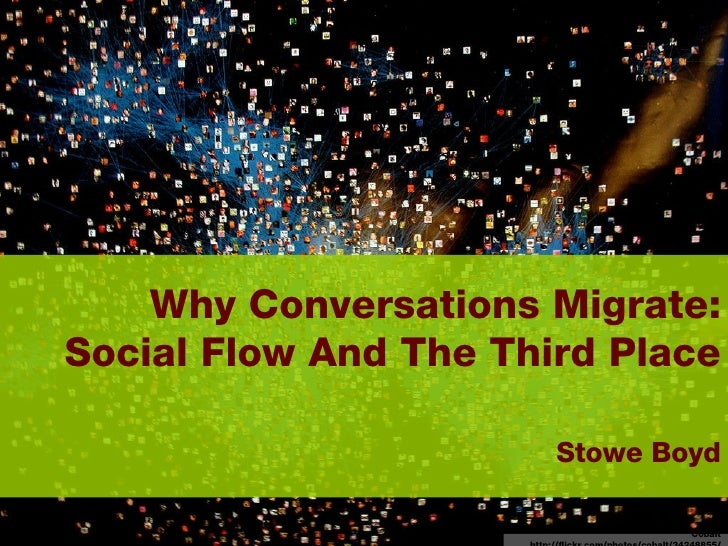 Why Conversations Migrate: Social Flow And The Third Place     Stowe Boyd Cobalt http://flickr.com/photos/cobalt/34248855/