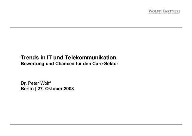 Trends in IT und Telekommunikation Bewertung und Chancen für den Care-Sektor Dr. Peter Wolff Berlin | 27. Oktober 2008