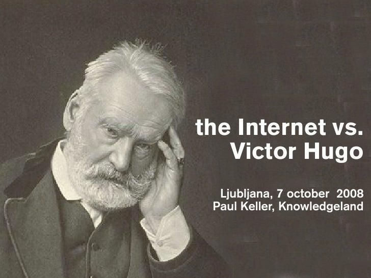 the Internet vs.    Victor Hugo   Ljubljana, 7 october 2008  Paul Keller, Knowledgeland