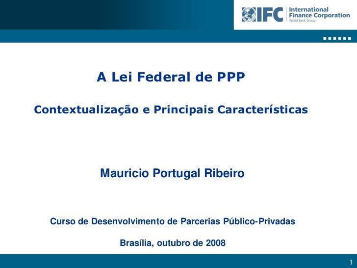 A Lei Federal de PPP  Contextualização e Principais Características                  Mauricio Portugal Ribeiro     Curso d...