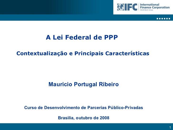 A Lei Federal de PPP  Contextualização e Principais Características Mauricio Portugal Ribeiro Curso de Desenvolvimento de ...