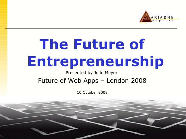 <ul><li>The Future of Entrepreneurship </li></ul><ul><li>Presented by Julie Meyer   </li></ul><ul><li>Future of Web Apps –...