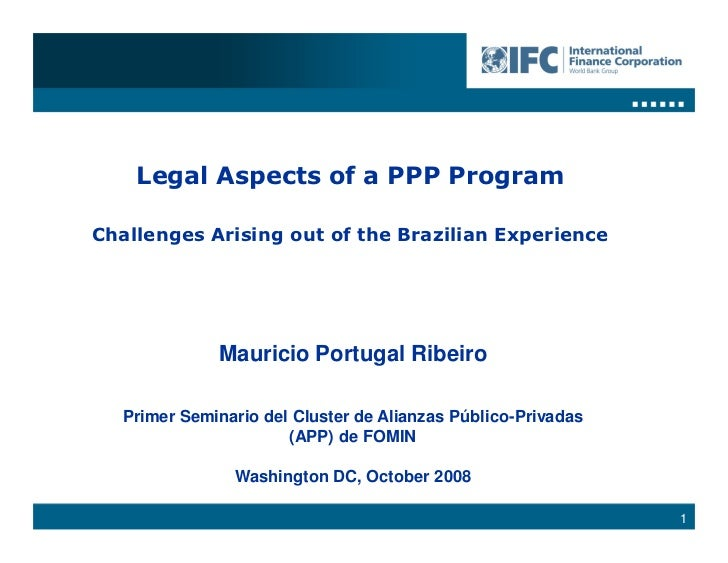 Legal Aspects of a PPP Program  Challenges Arising out of the Brazilian Experience                  Mauricio Portugal Ribe...