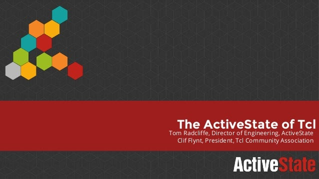 Tom Radcliffe, Director of Engineering, ActiveState Clif Flynt, President, Tcl Community Association The ActiveState of Tcl