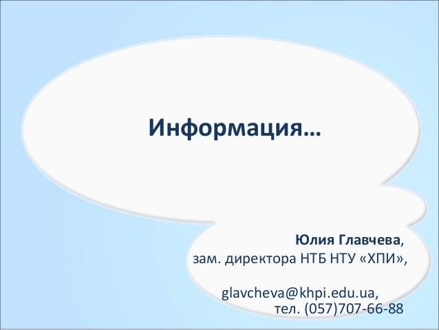 Информация… Юлия Главчева, зам. директора НТБ НТУ «ХПИ», glavcheva@khpi.edu.ua, тел. (057)707-66-88