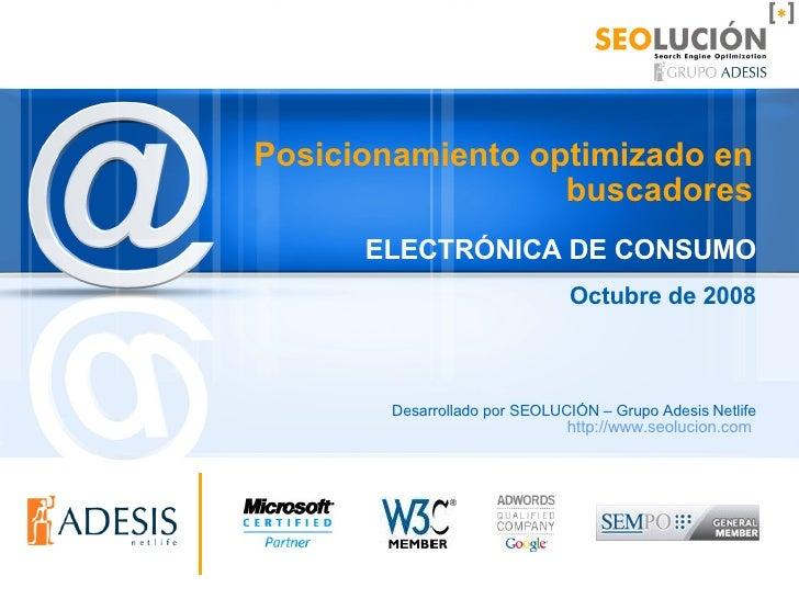 Posicionamiento optimizado en buscadores ELECTRÓNICA DE CONSUMO Octubre de 2008 Desarrollado por SEOLUCIÓN – Grupo Adesis ...