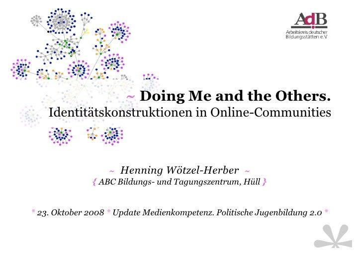 ~ Doing Me and the Others.     Identitätskonstruktionen in Online-Communities                       ~ Henning Wötzel-Herbe...