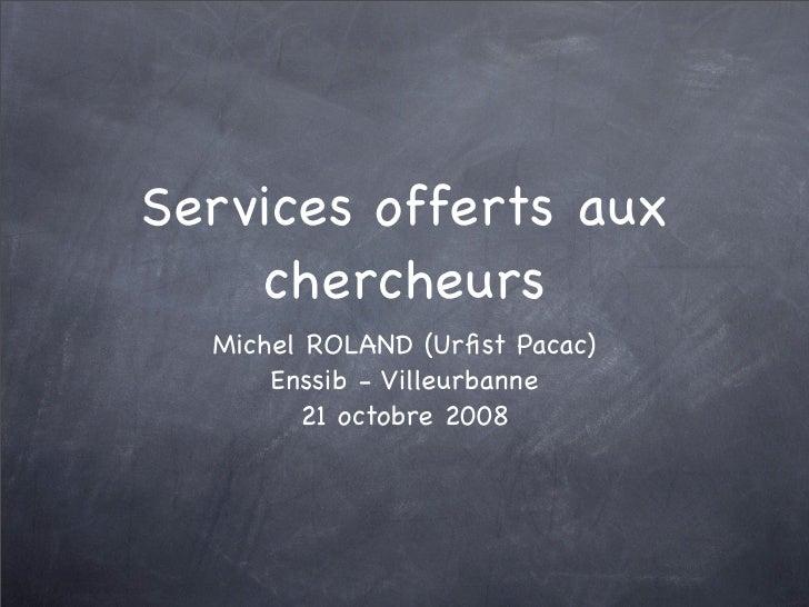 Services offerts aux     chercheurs   Michel ROLAND (Urfist Pacac)       Enssib - Villeurbanne         21 octobre 2008