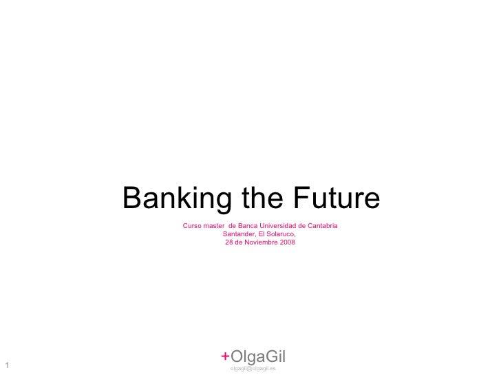 + OlgaGil [email_address] Banking the Future Curso master  de Banca Universidad de Cantabria Santander, El Solaruco,  28 d...