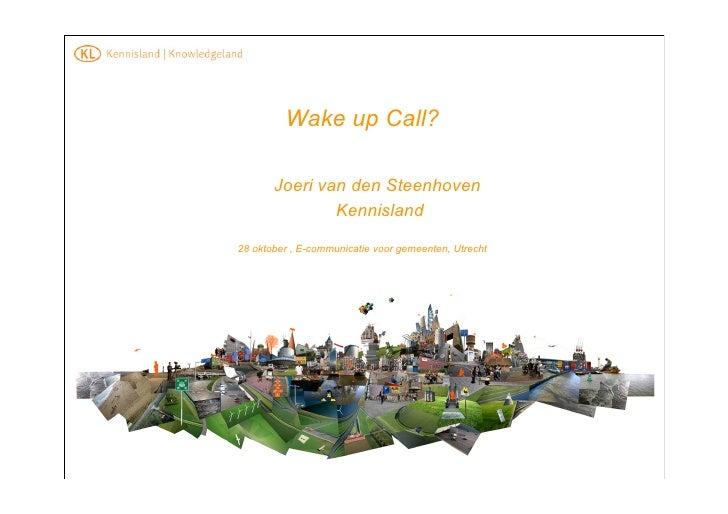 Wake up Call?         Joeri van den Steenhoven                Kennisland  28 oktober , E-communicatie voor gemeenten, Utre...