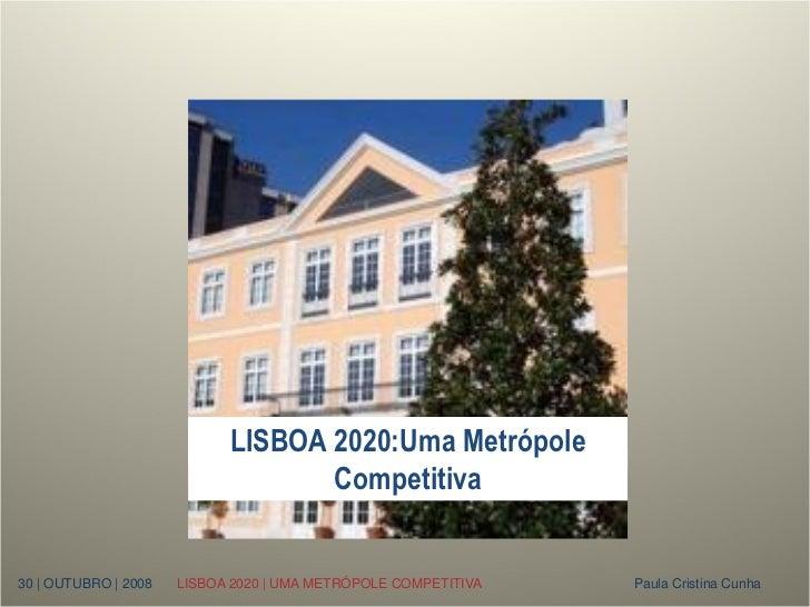 LISBOA 2020:Uma Metrópole                                   Competitiva30 | OUTUBRO | 2008   LISBOA 2020 | UMA METRÓPOLE C...