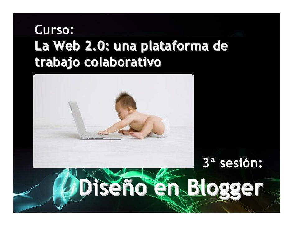 Curso: La Web 2.0: una plataforma de trabajo colaborativo                              3ª sesión:        Diseño en Blogger