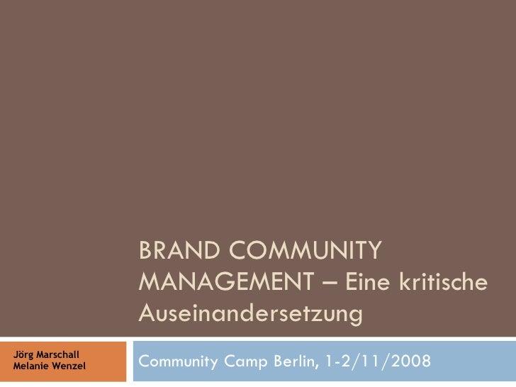 BRAND COMMUNITY MANAGEMENT – Eine kritische Auseinandersetzung Community Camp Berlin, 1-2/11/2008 Jörg Marschall Melanie W...