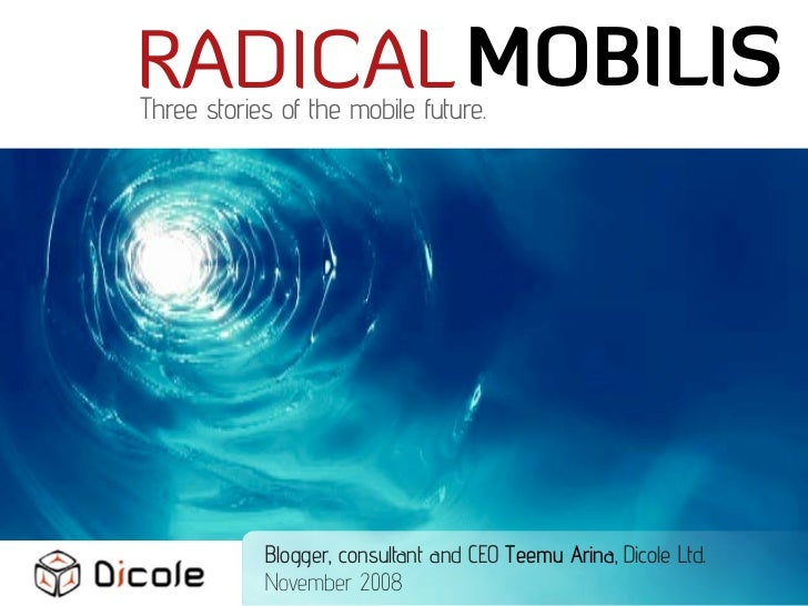 RADICAL MOBILIS Three stories of the mobile future.                 Blogger, consultant and CEO Teemu Arina, Dicole Ltd.  ...
