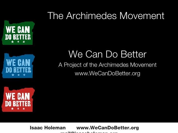 The Archimedes Movement Isaac Holeman  www.WeCanDoBetter.org  [email_address] <ul><ul><li>We Can Do Better </li></ul></ul>...